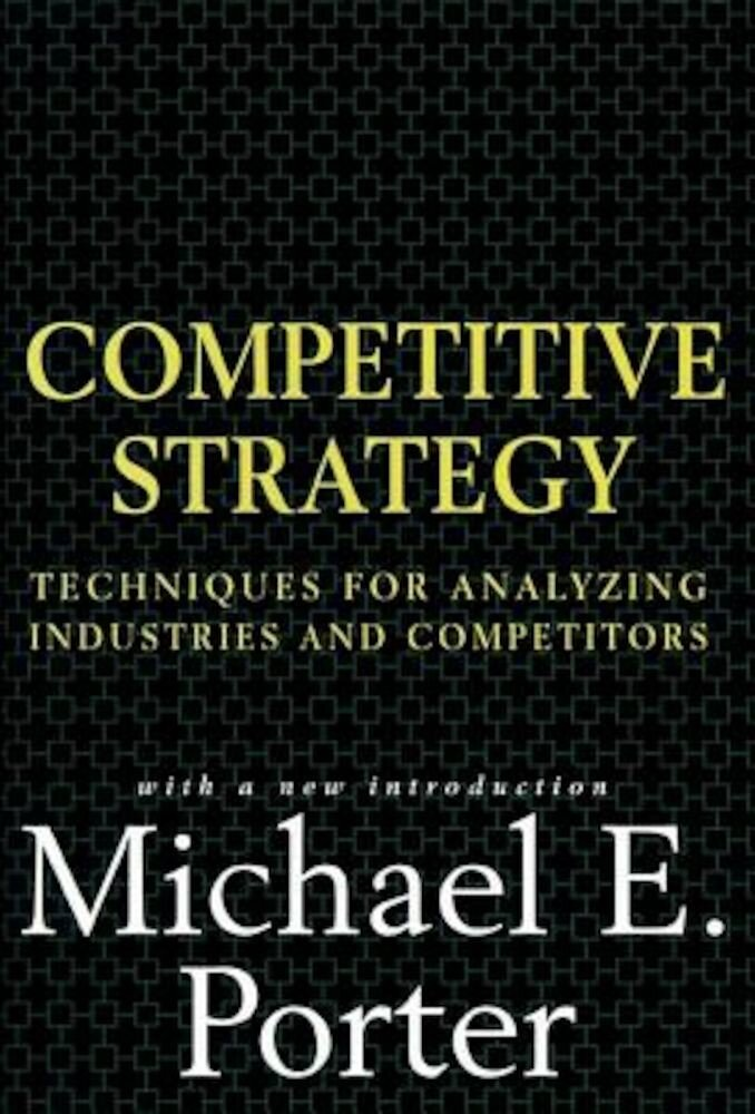 Competitive Strategy: Techniques for Analyzing Industries and Competitors, Hardcover