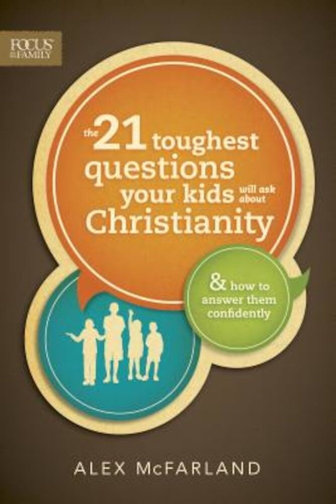 The 21 Toughest Questions Your Kids Will Ask about Christianity: & How to Answer Them Confidently, Paperback
