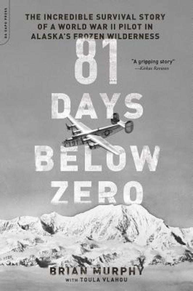 81 Days Below Zero: The Incredible Survival Story of a World War II Pilot in Alaska's Frozen Wilderness, Paperback