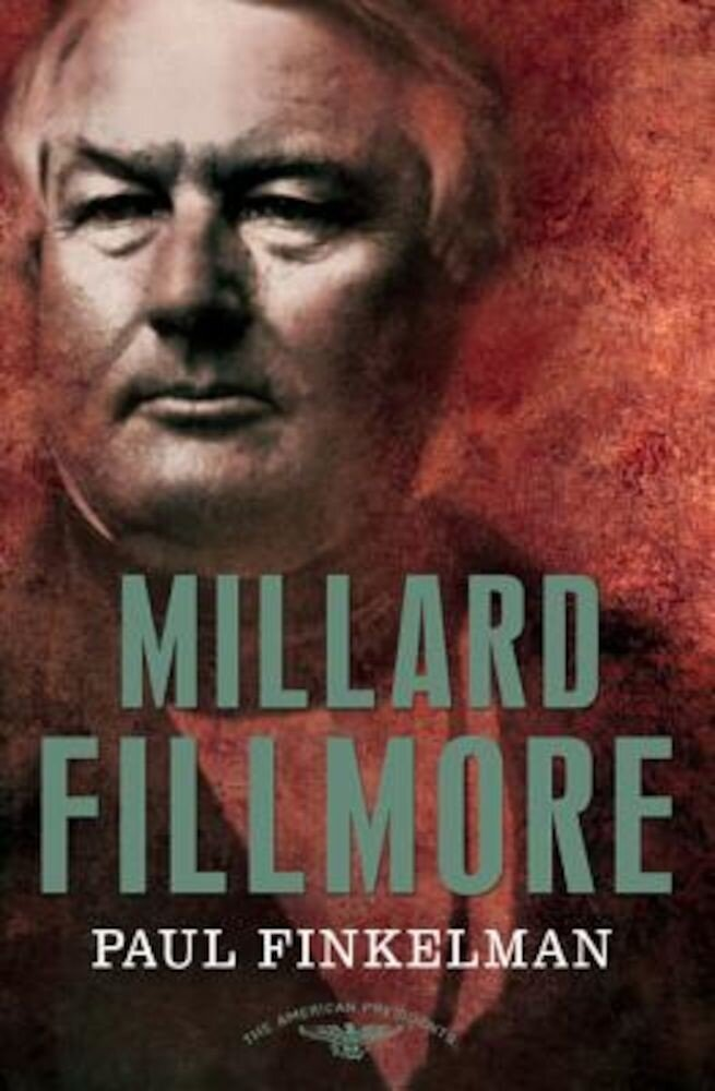 Millard Fillmore: The American Presidents Series: The 13th President, 1850-1853, Hardcover