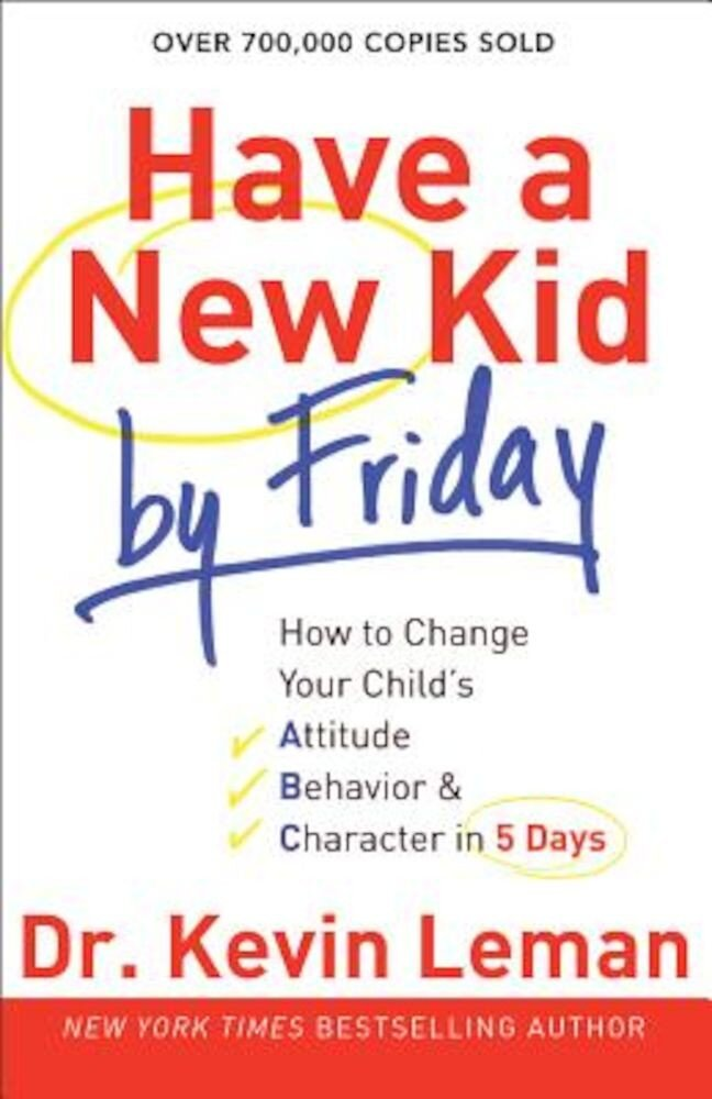 Have a New Kid by Friday: How to Change Your Child's Attitude, Behavior & Character in 5 Days, Paperback