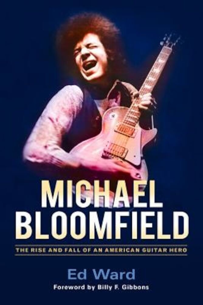 Michael Bloomfield: The Rise and Fall of an American Guitar Hero, Hardcover