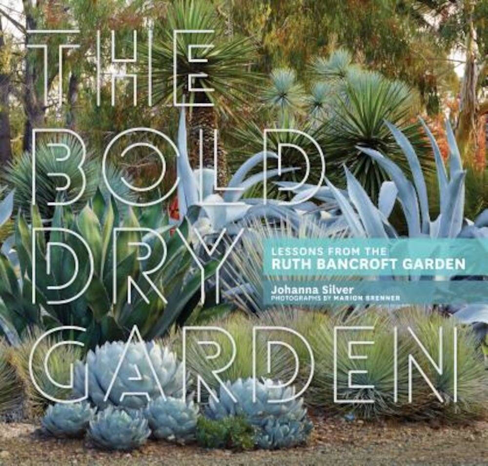 The Bold Dry Garden: Lessons from the Ruth Bancroft Garden, Hardcover