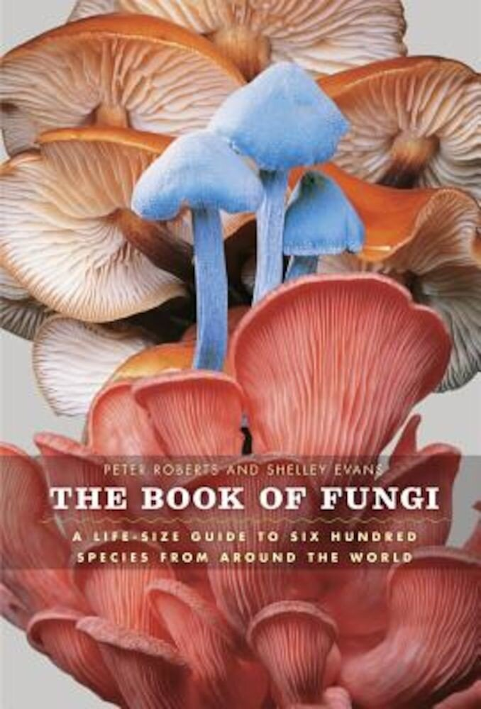 The Book of Fungi: A Life-Size Guide to Six Hundred Species from Around the World, Hardcover