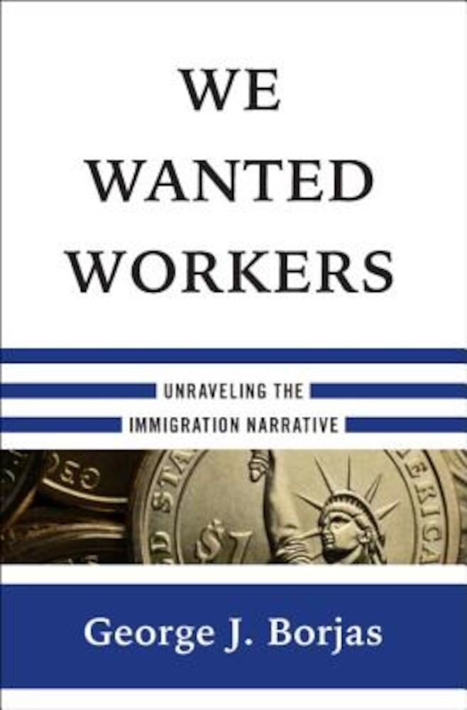 We Wanted Workers: Unraveling the Immigration Narrative, Hardcover