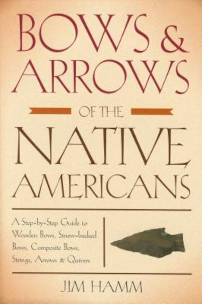 Bows & Arrows of the Native Americans: A Step-By-Step Guide to Wooden Bows, Sinew-Backed Bows, Composite Bows, Strings, Arrows & Quivers, Paperback