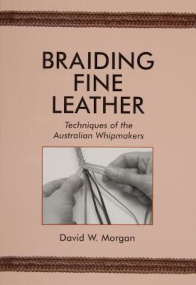 Braiding Fine Leather: Techniques of the Australian Whipmakers, Paperback