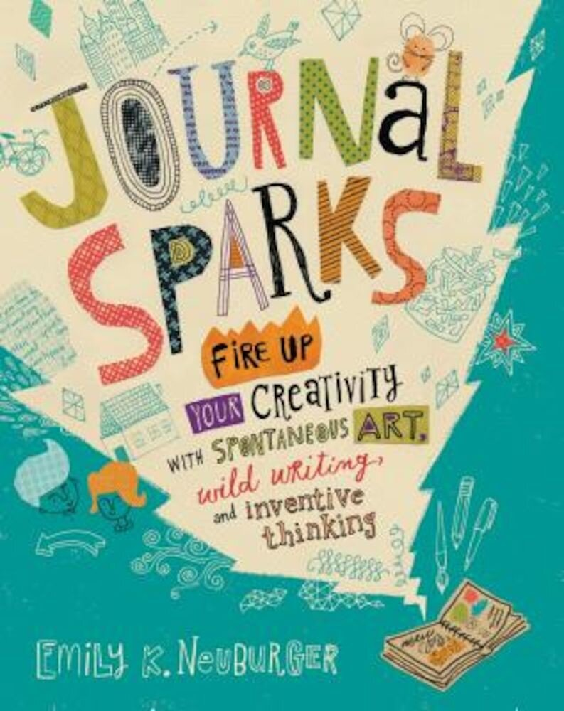 Journal Sparks: Fire Up Your Creativity with Spontaneous Art, Wild Writing, and Inventive Thinking, Paperback