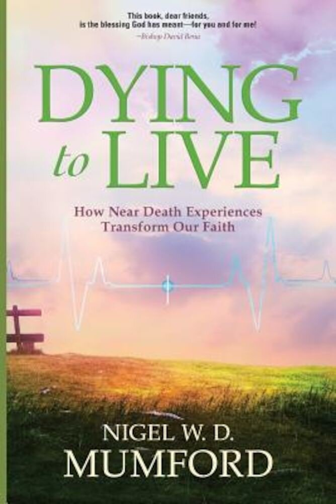 Dying to Live: How Near Death Experiences Transform Our Faith, Paperback