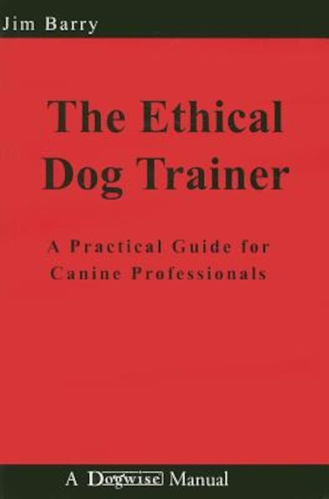 The Ethical Dog Trainer: A Practical Guide for Canine Professionals, Paperback