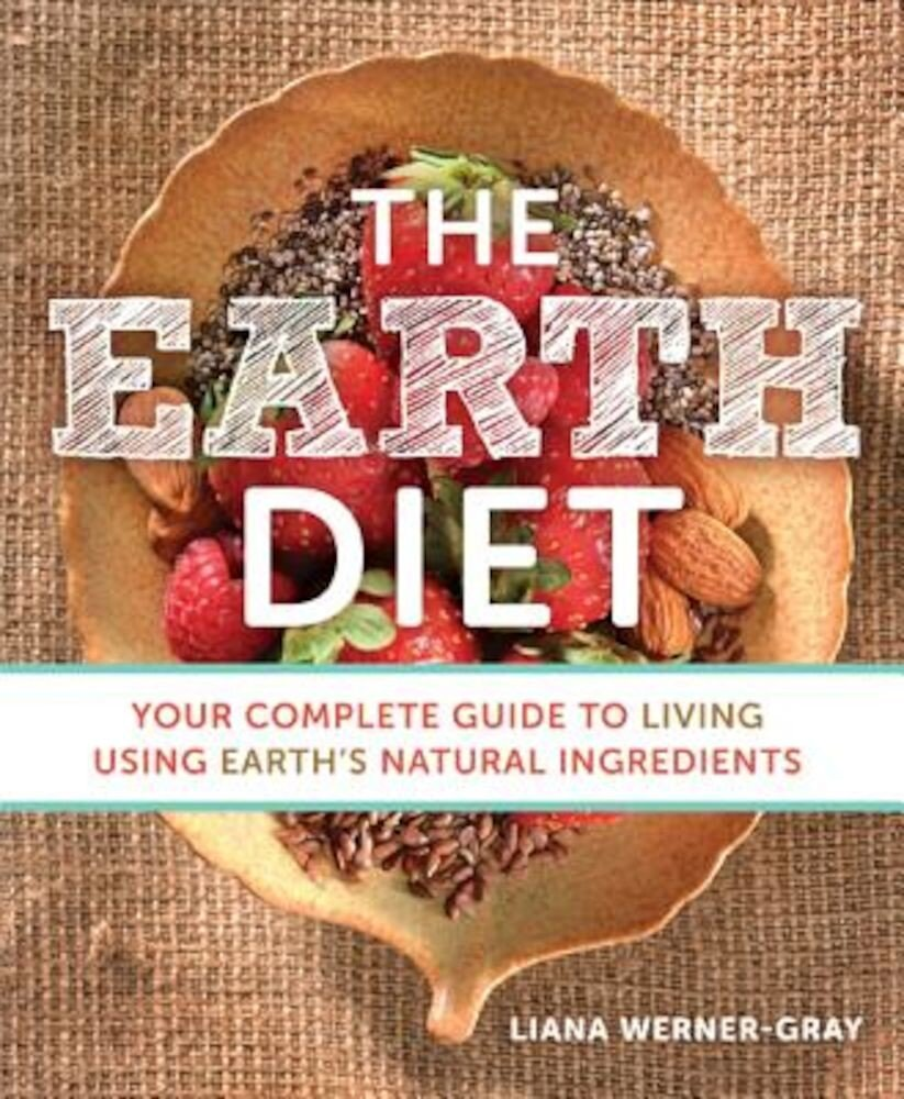 The Earth Diet: Your Complete Guide to Living Using Earth's Natural Ingredients, Paperback