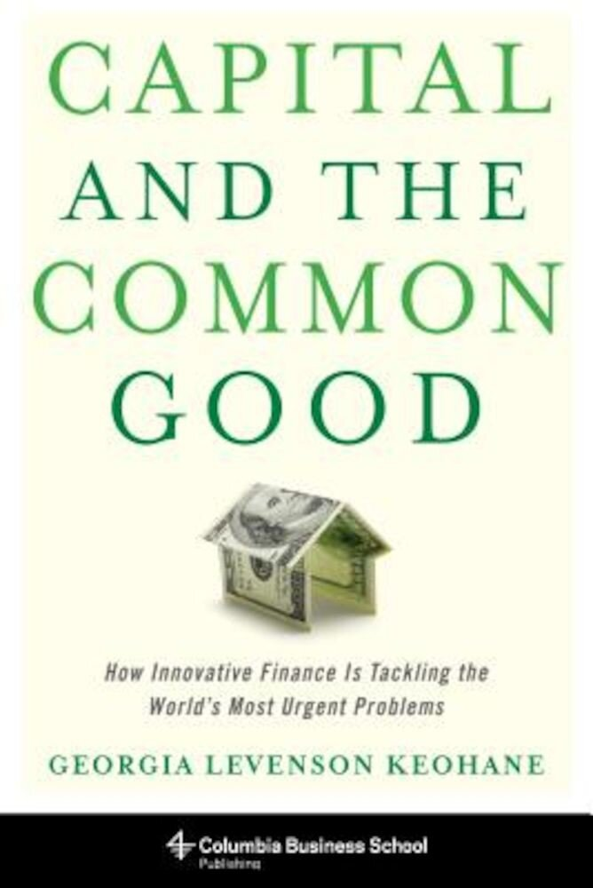 Capital and the Common Good: How Innovative Finance Is Tackling the World's Most Urgent Problems, Hardcover
