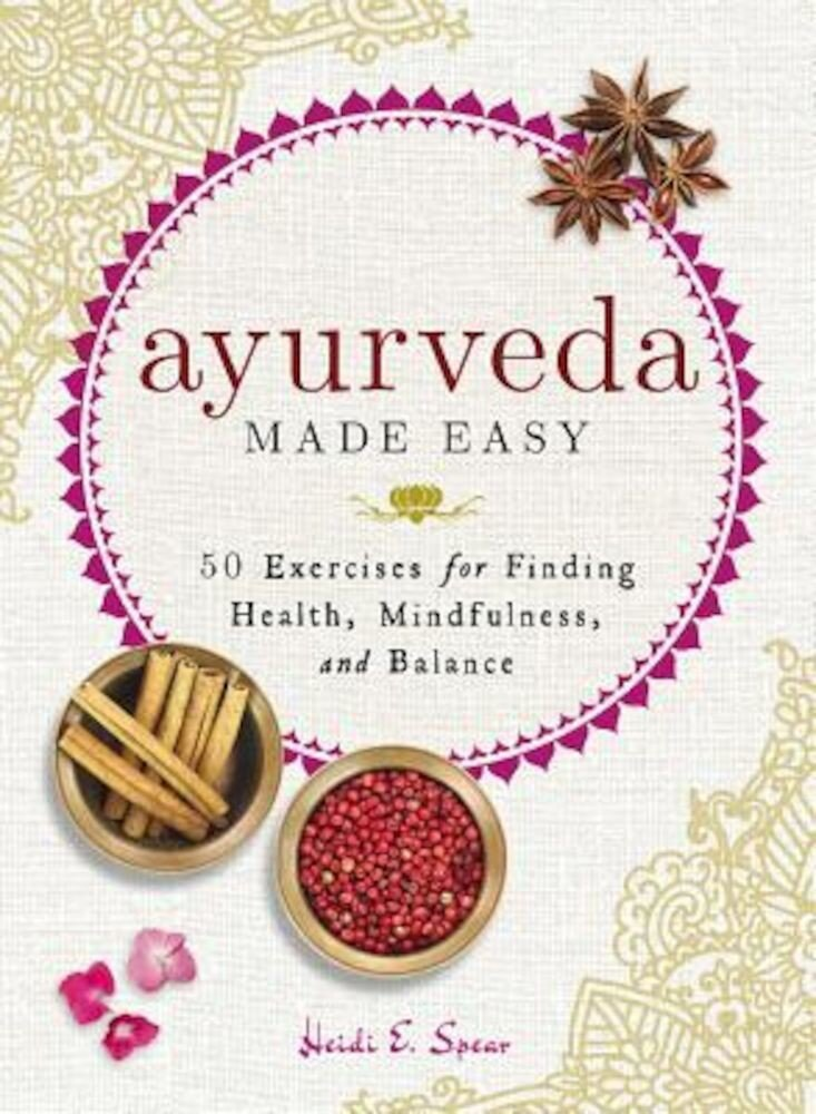 Ayurveda Made Easy: 50 Exercises for Finding Health, Mindfulness, and Balance, Hardcover