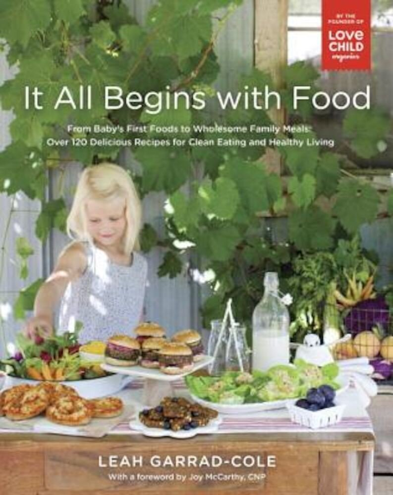 It All Begins with Food: From Baby's First Foods to Wholesome Family Meals: Over 120 Delicious Recipes for Clean Eating and Healthy Living, Paperback