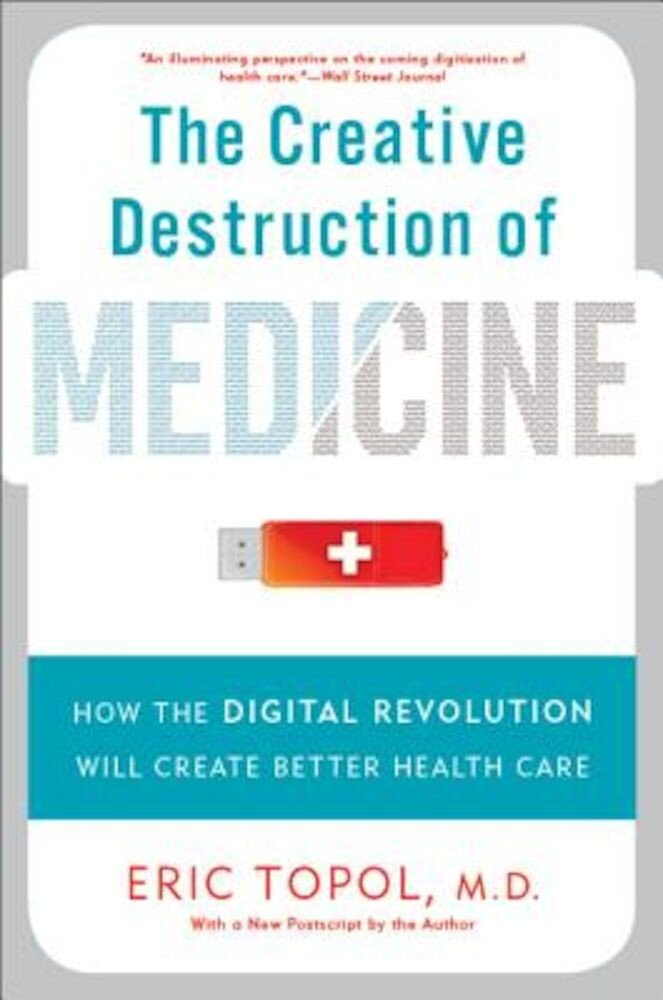 The Creative Destruction of Medicine: How the Digital Revolution Will Create Better Health Care, Paperback