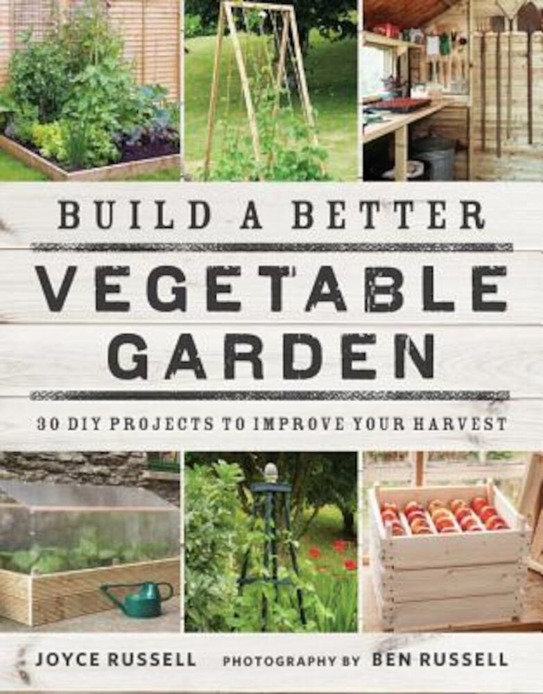 Build a Better Vegetable Garden: 30 DIY Projects to Improve Your Harvest, Paperback