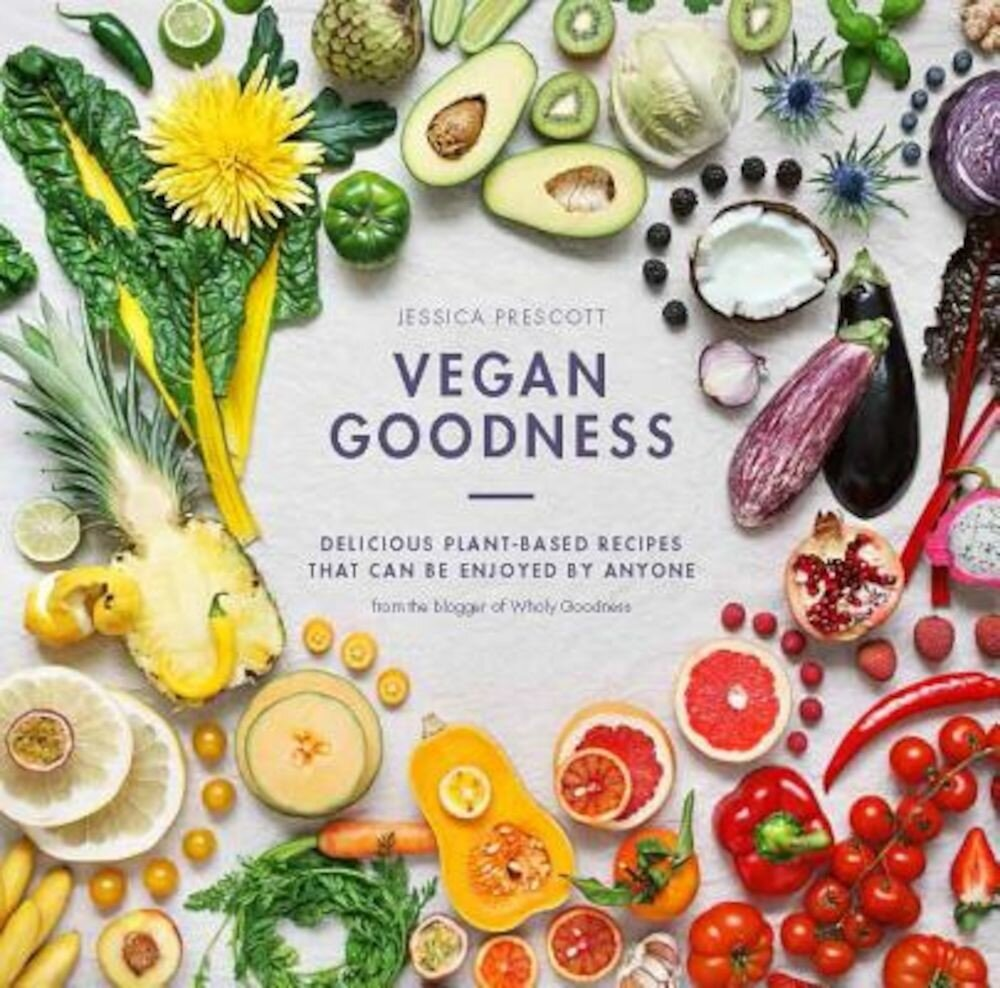 Vegan Goodness: Delicious Plant-Based Recipes That Can Be Enjoyed Everyday, Hardcover