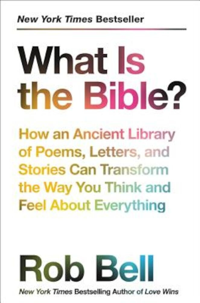 What Is the Bible?: How an Ancient Library of Poems, Letters, and Stories Can Transform the Way You Think and Feel about Everything, Hardcover