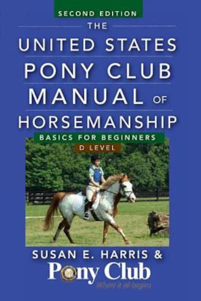 The United States Pony Club Manual of Horsemanship: Basics for Beginners/D Level, Paperback