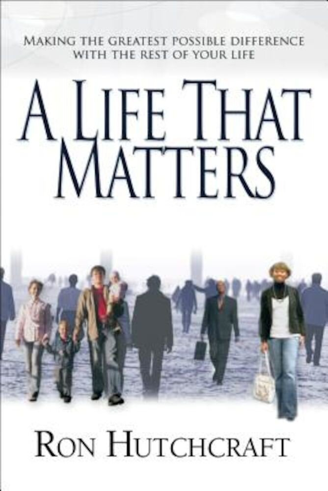 A Life That Matters: Making the Greatest Possible Difference with the Rest of Your Life, Paperback