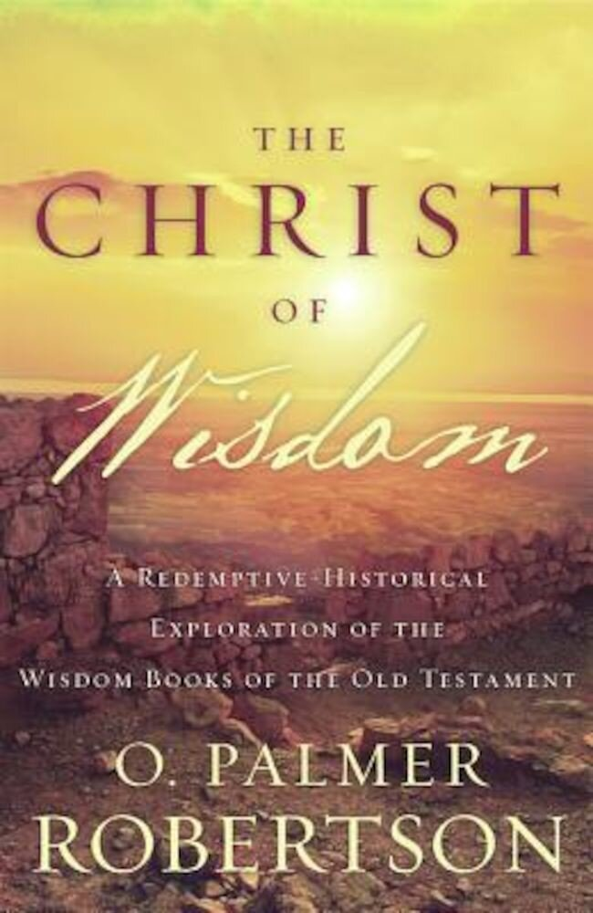 The Christ of Wisdom: A Redemptive-Historical Exploration of the Wisdom Books of the Old Testament, Paperback