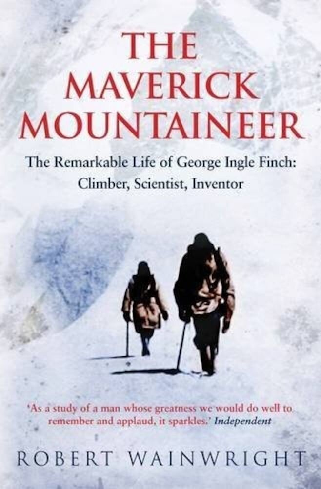 The Maverick Mountaineer: The Remarkable Life of George Ingle Finch - Climber, Scientist, Inventor