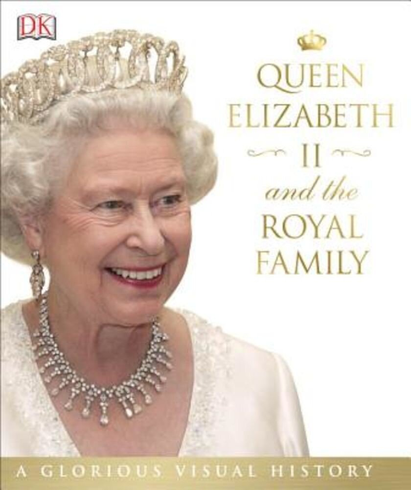 Queen Elizabeth II and the Royal Family: A Glorious Illustrated History, Hardcover