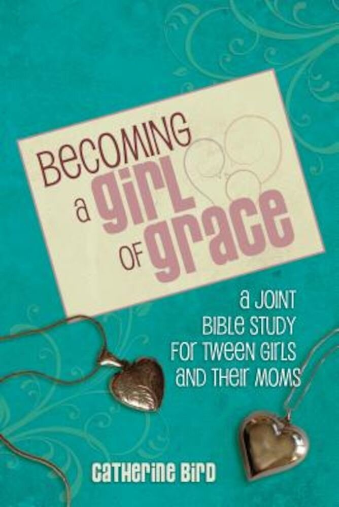 Becoming a Girl of Grace: A Bible Study for Tween Girls & Their Moms, Paperback