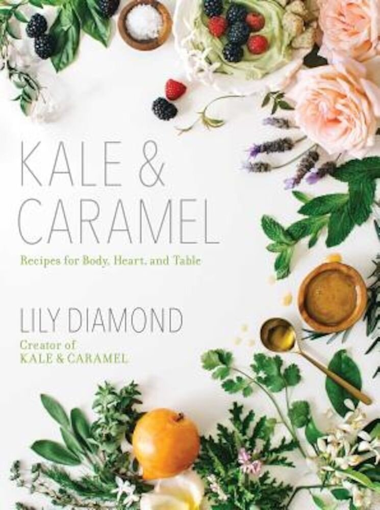 Kale & Caramel: Recipes for Body, Heart, and Table, Paperback