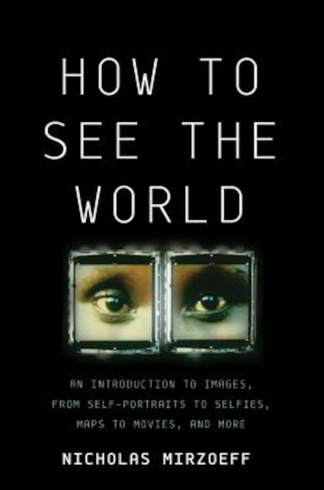 How to See the World: An Introduction to Images, from Self-Portraits to Selfies, Maps to Movies, and More, Hardcover