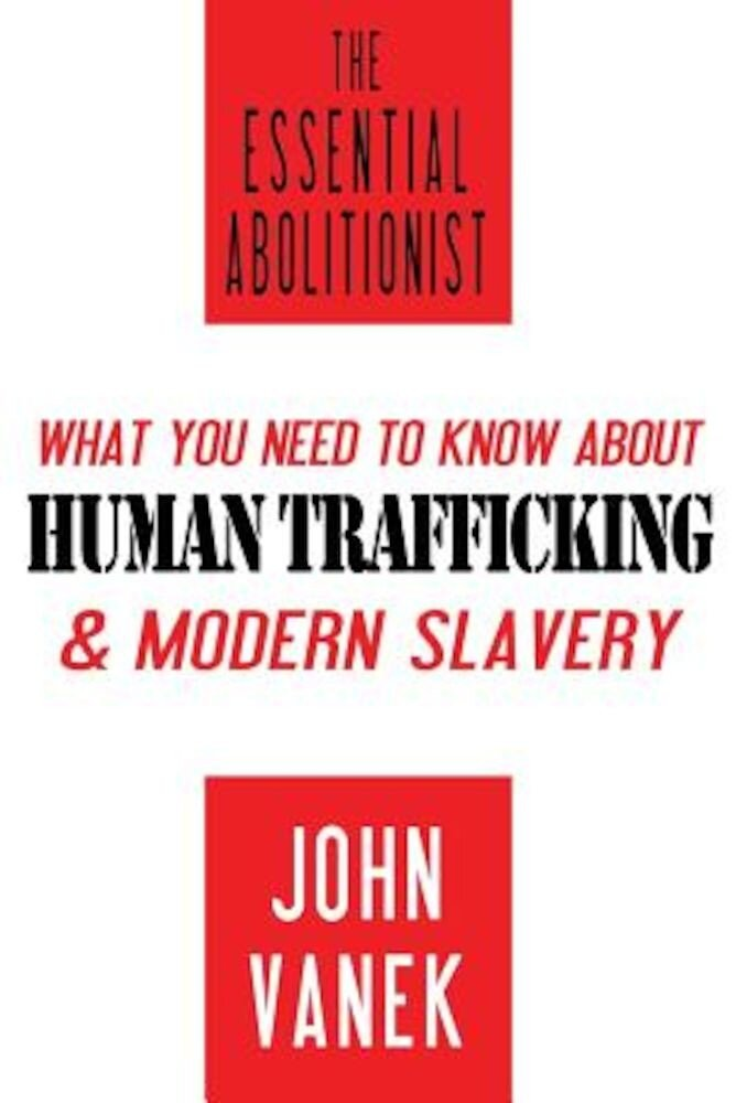 The Essential Abolitionist: What You Need to Know about Human Trafficking & Modern Slavery, Paperback