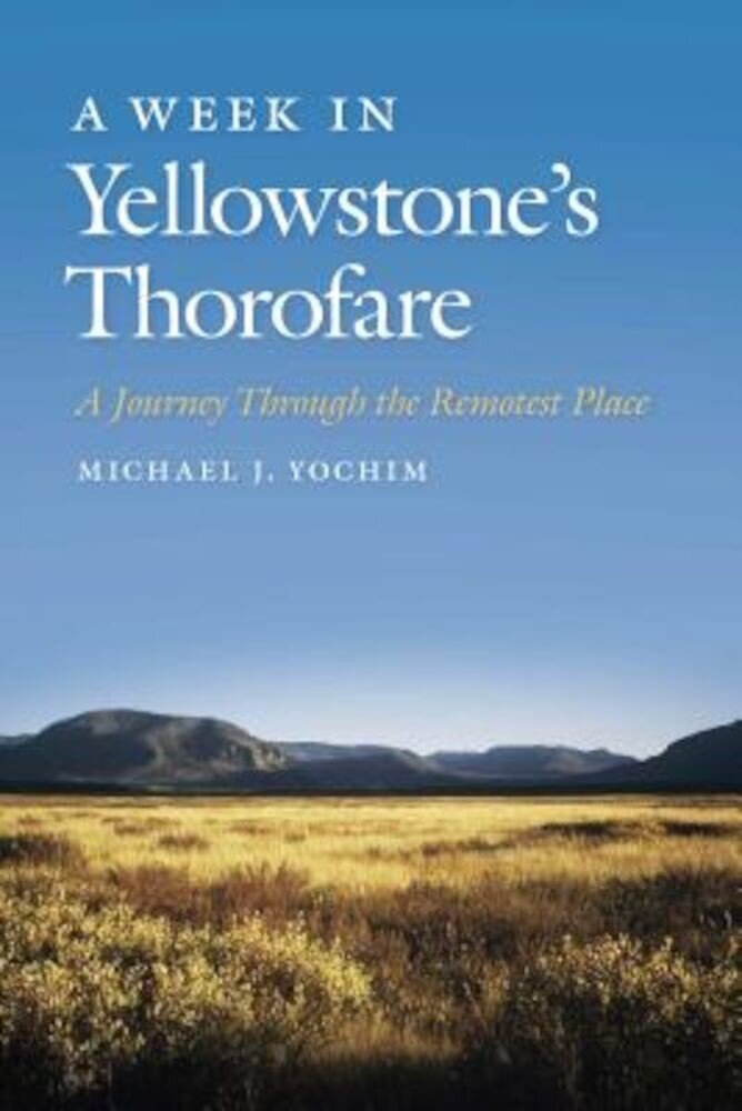 A Week in Yellowstone's Thorofare: A Journey Through the Remotest Place, Paperback