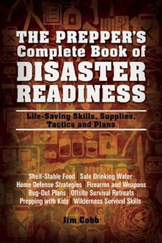 The Prepper's Complete Book of Disaster Readiness: Life-Saving Skills, Supplies, Tactics and Plans, Paperback