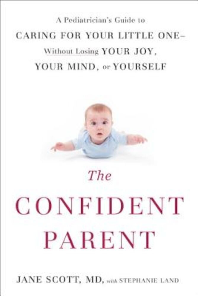 The Confident Parent: A Pediatrician's Guide to Caring for Your Little One--Without Losing Your Joy, Your Mind, or Yourself, Paperback
