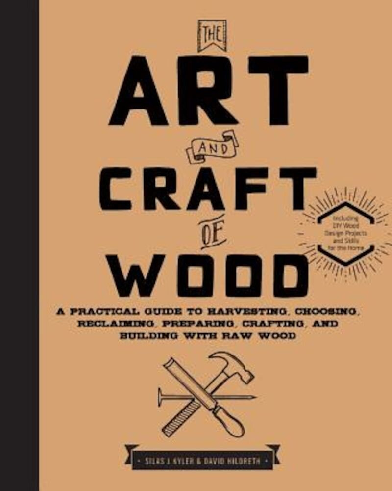 The Art and Craft of Wood: A Practical Guide to Harvesting, Choosing, Reclaiming, Preparing, Crafting, and Building with Raw Wood, Hardcover