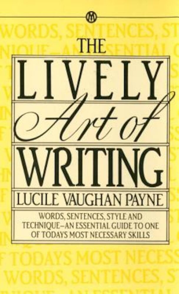 The Lively Art of Writing: Words, Sentences, Style and Technique--An Essential Guide to One of Todays Most Necessary Skills, Paperback