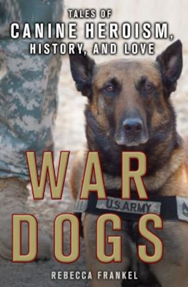 War Dogs: Tales of Canine Heroism, History, and Love: Tales of Canine Heroism, History, and Love, Paperback