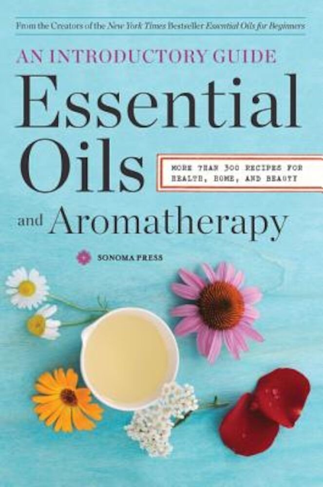 Essential Oils & Aromatherapy, an Introductory Guide: More Than 300 Recipes for Health, Home and Beauty, Paperback