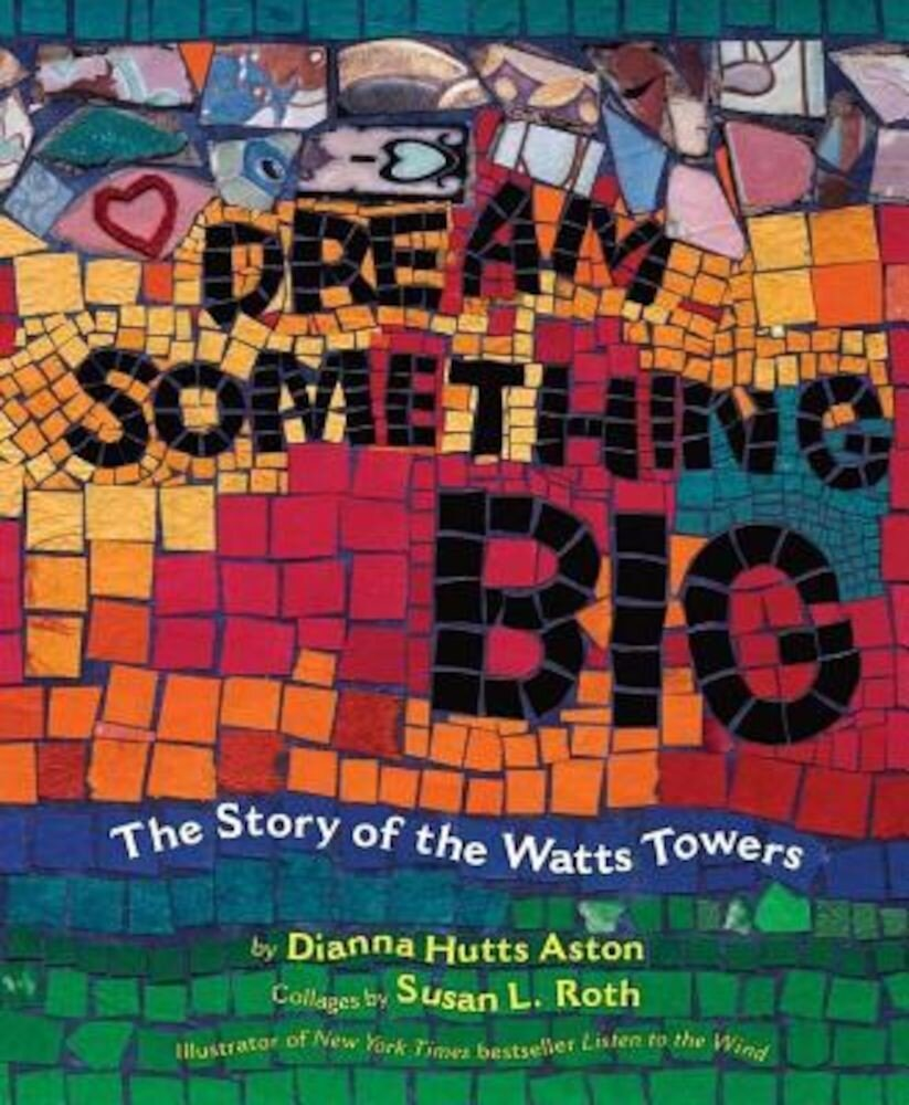 Dream Something Big: The Story of the Watts Towers, Hardcover