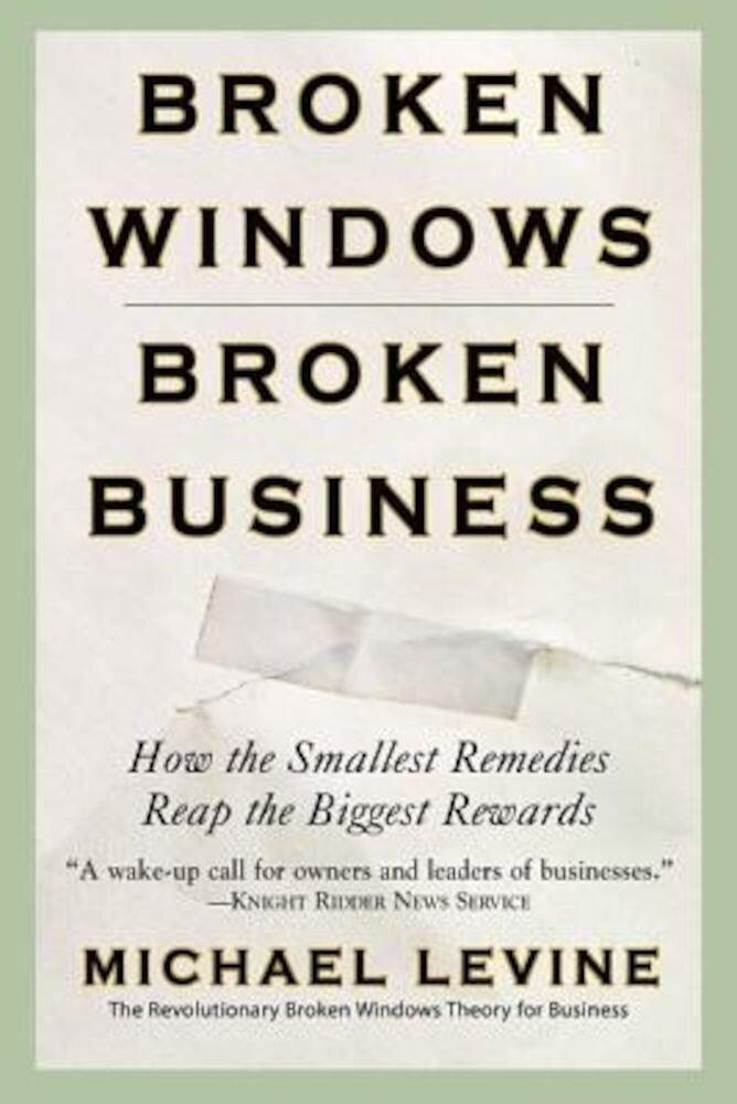 Broken Windows, Broken Business: How the Smallest Remedies Reap the Biggest Rewards, Paperback