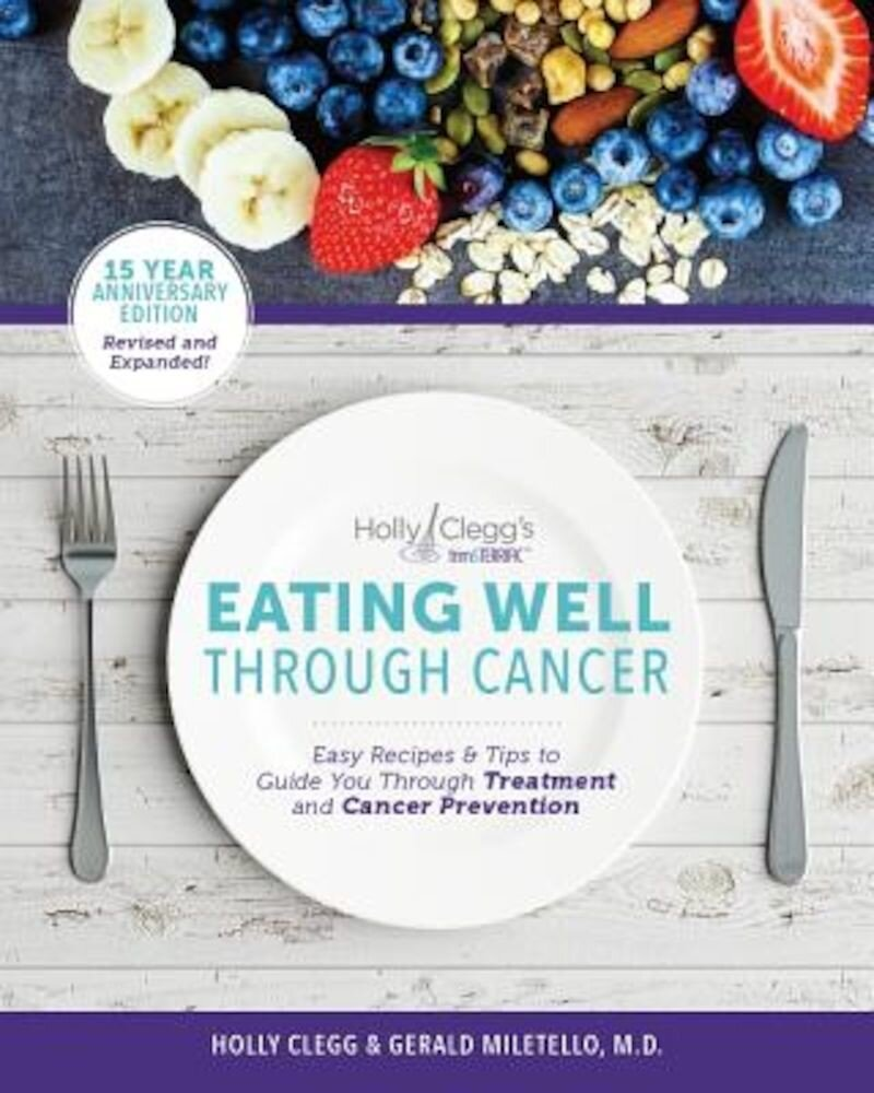 Eating Well Through Cancer: Easy Recipes & Tips to Guide You Through Treatment and Cancer Prevention, Paperback