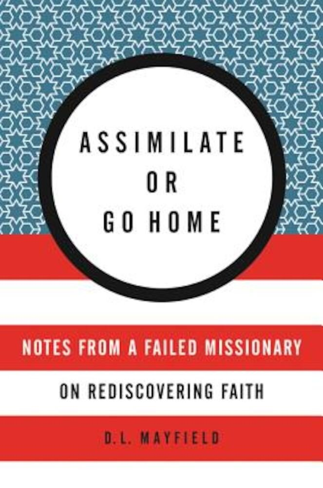 Assimilate or Go Home: Notes from a Failed Missionary on Rediscovering Faith, Paperback