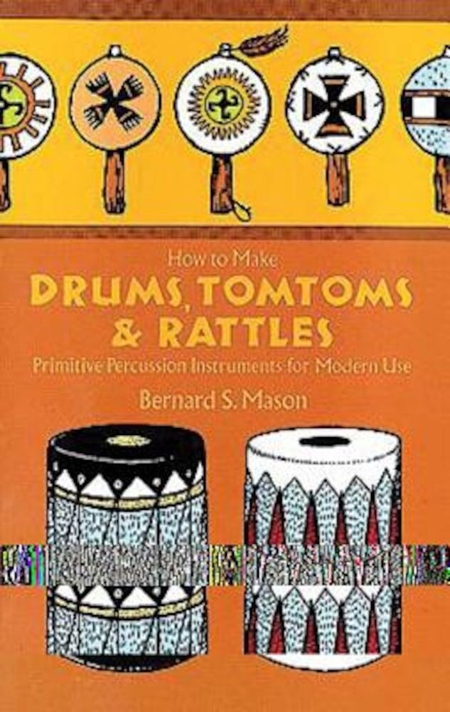 How to Make Drums, Tomtoms and Rattles: Primitive Percussion Instruments for Modern Use, Paperback