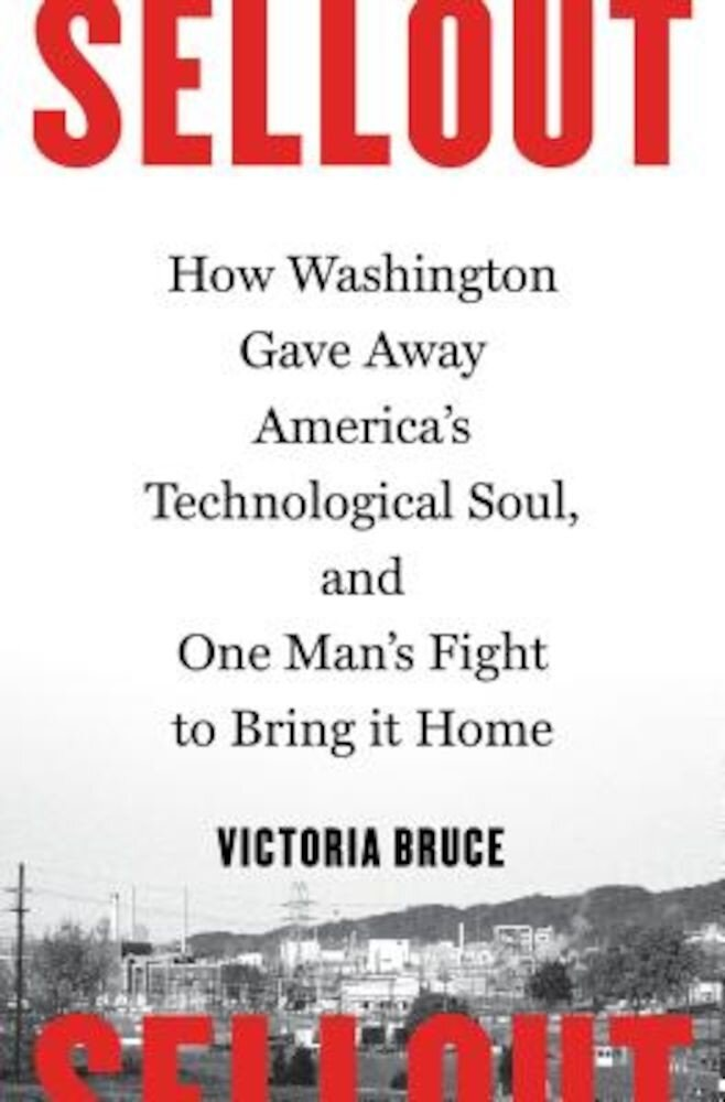 Sellout: How Washington Gave Away America's Technological Soul, and One Man's Fight to Bring It Home, Hardcover