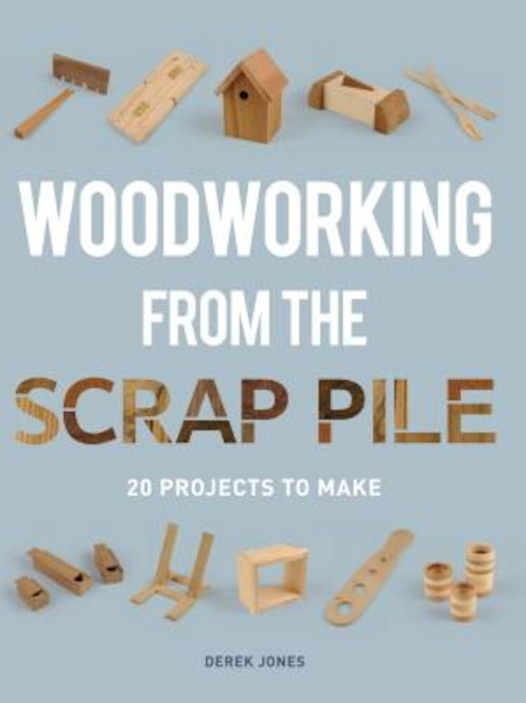 Woodworking from the Scrap Pile: 20 Projects to Make, Paperback