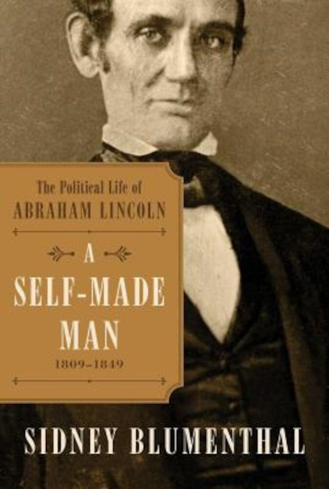 A Self-Made Man: The Political Life of Abraham Lincoln Vol. I, 1809 - 1849, Hardcover