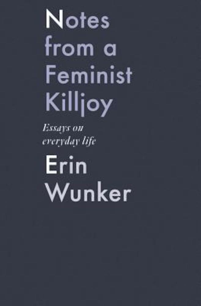Notes from a Feminist Killjoy: Essays on Everyday Life, Hardcover