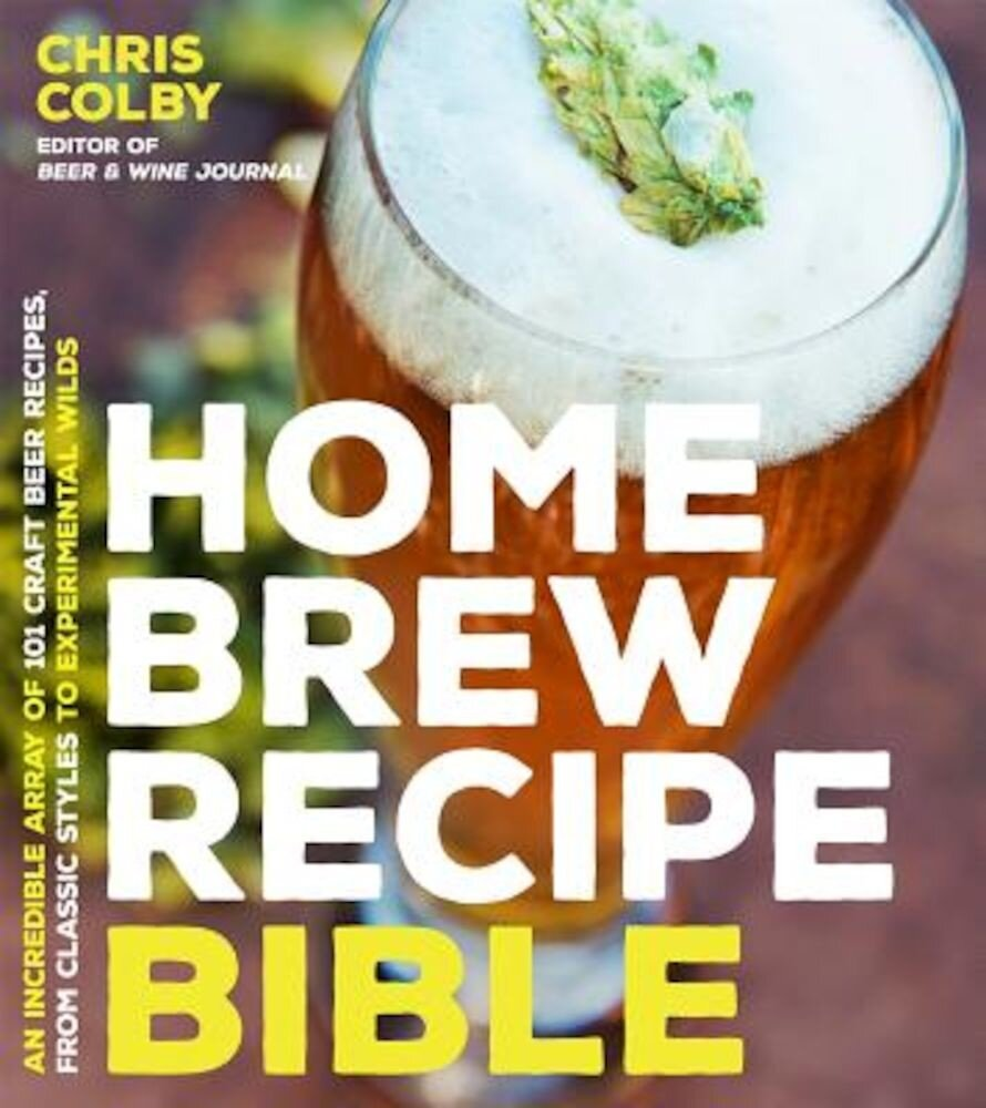 Home Brew Recipe Bible: An Incredible Array of 101 Craft Beer Recipes, from Classic Styles to Experimental Wilds, Paperback