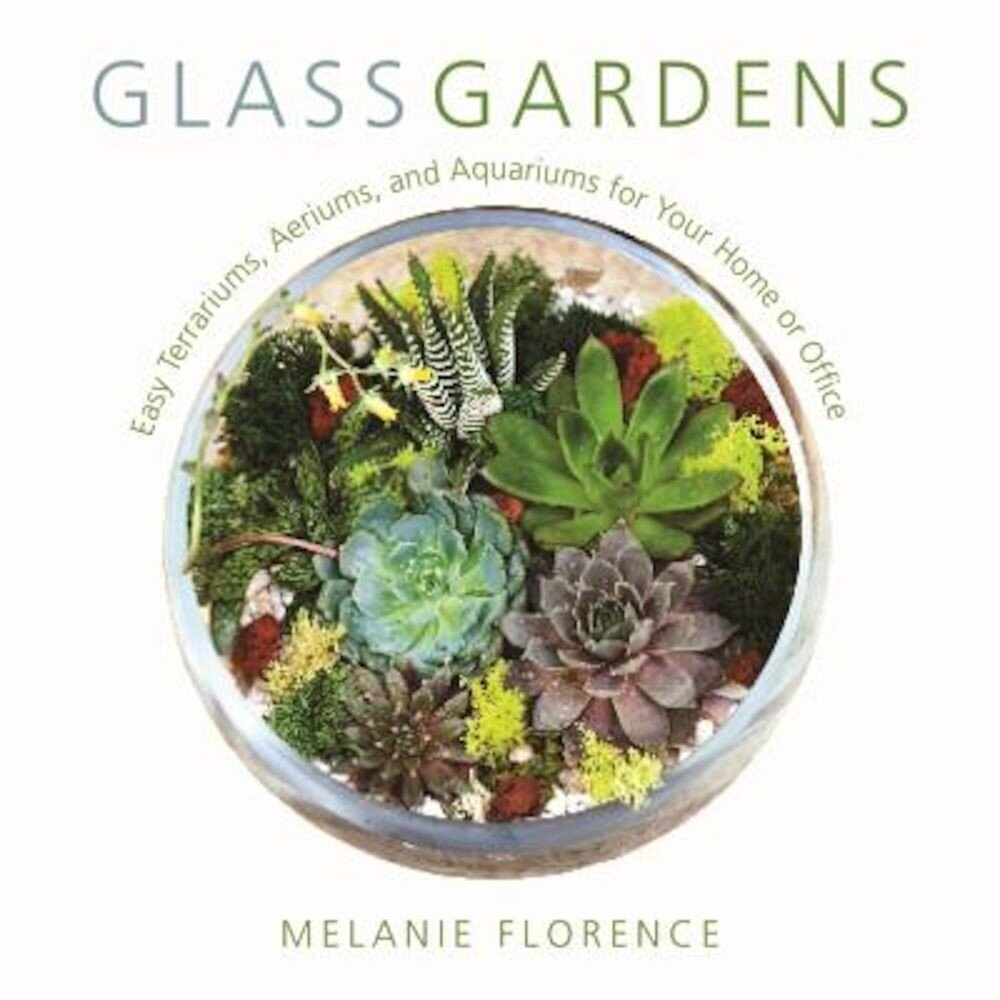 Glass Gardens: Easy Terrariums, Aeriums, and Aquariums for Your Home or Office, Hardcover