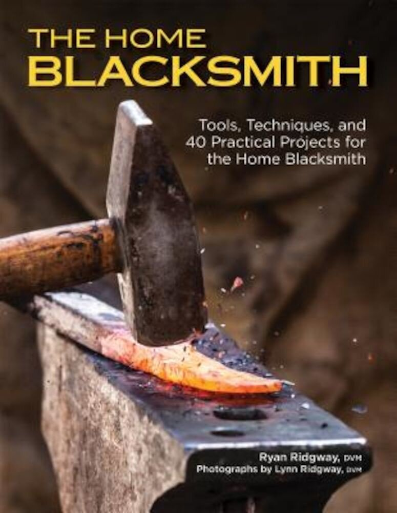 The Home Blacksmith: Tools, Techniques, and 40 Practical Projects for the Blacksmith Hobbyist, Paperback